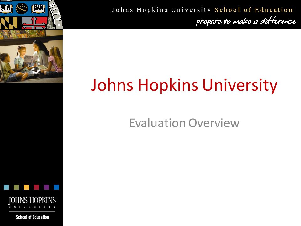Johns Hopkins University School of Education Johns Hopkins University Evaluation Overview