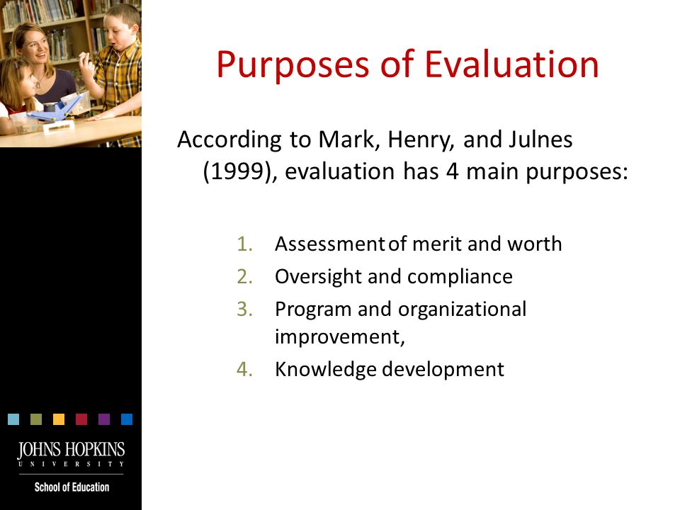 Purposes of Evaluation According to Mark, Henry, and Julnes (1999), evaluation has 4 main purposes: 1.Assessment of merit and worth 2.Oversight and compliance 3.Program and organizational improvement, 4.Knowledge development