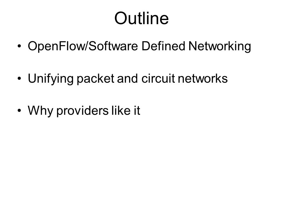 Outline OpenFlow/Software Defined Networking Unifying packet and circuit networks Why providers like it