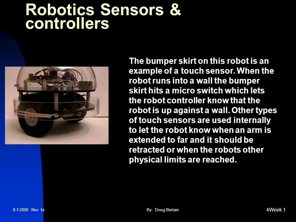 8-1-2000 Rev 1aBy: Doug Bertain 4Week 1 Robotics Sensors & controllers The bumper skirt on this robot is an example of a touch sensor.