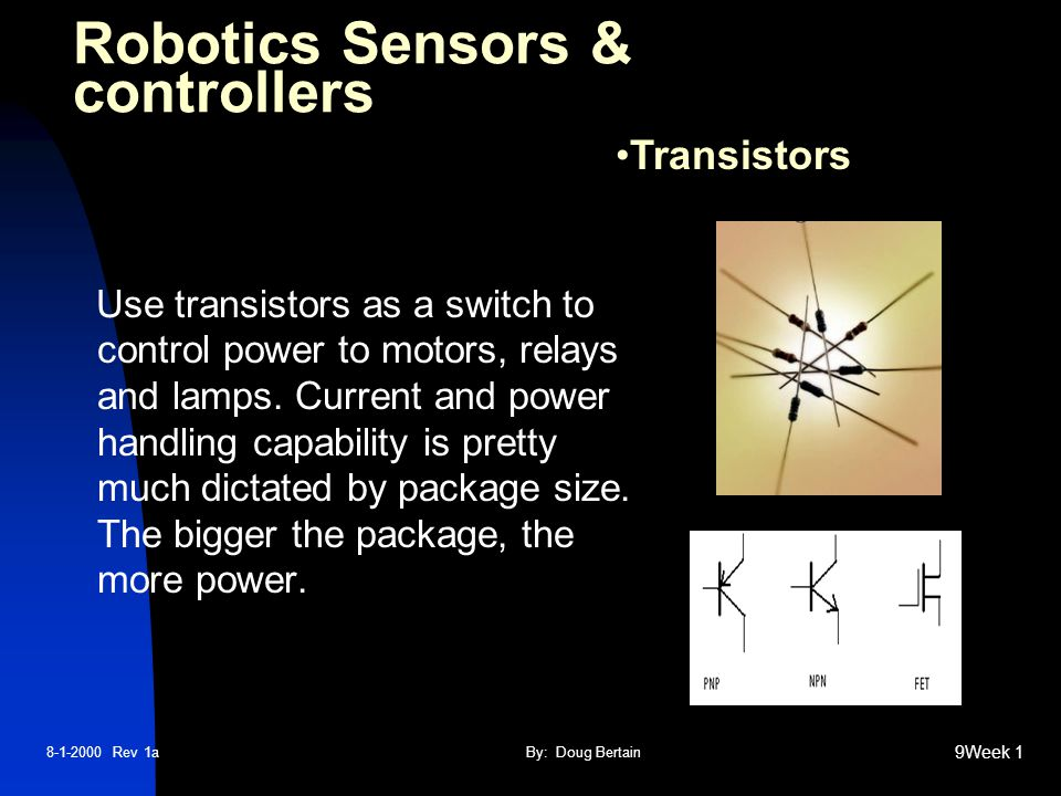 8-1-2000 Rev 1aBy: Doug Bertain 9Week 1 Use transistors as a switch to control power to motors, relays and lamps.