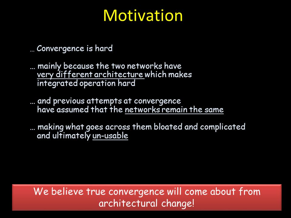 Motivation … Convergence is hard … mainly because the two networks have very different architecture which makes integrated operation hard … and previo