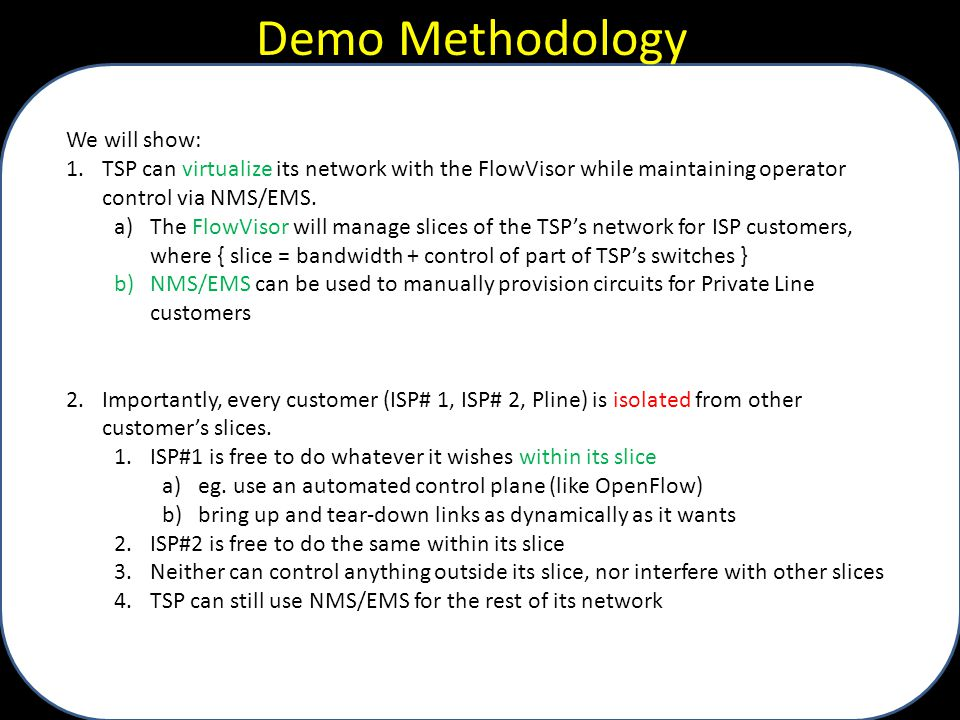 Demo Methodology We will show: 1.TSP can virtualize its network with the FlowVisor while maintaining operator control via NMS/EMS. a)The FlowVisor wil