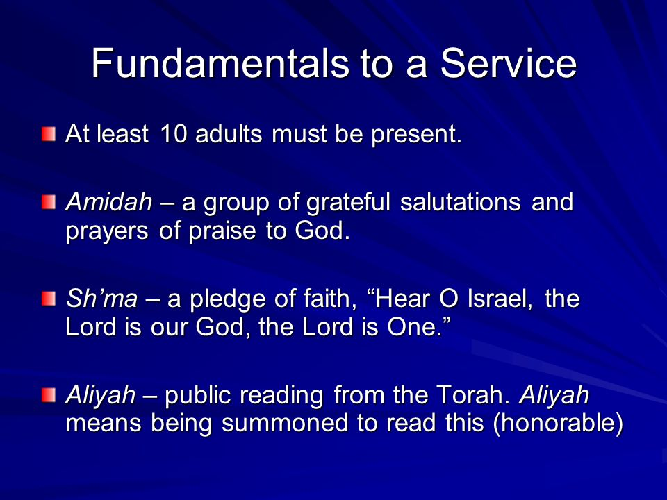 Fundamentals to a Service At least 10 adults must be present. Amidah – a group of grateful salutations and prayers of praise to God. Sh'ma – a pledge