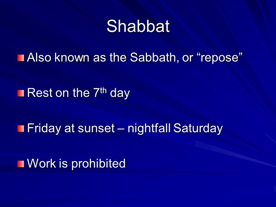 "Shabbat Also known as the Sabbath, or ""repose"" Rest on the 7th day Friday at sunset – nightfall Saturday Work is prohibited"