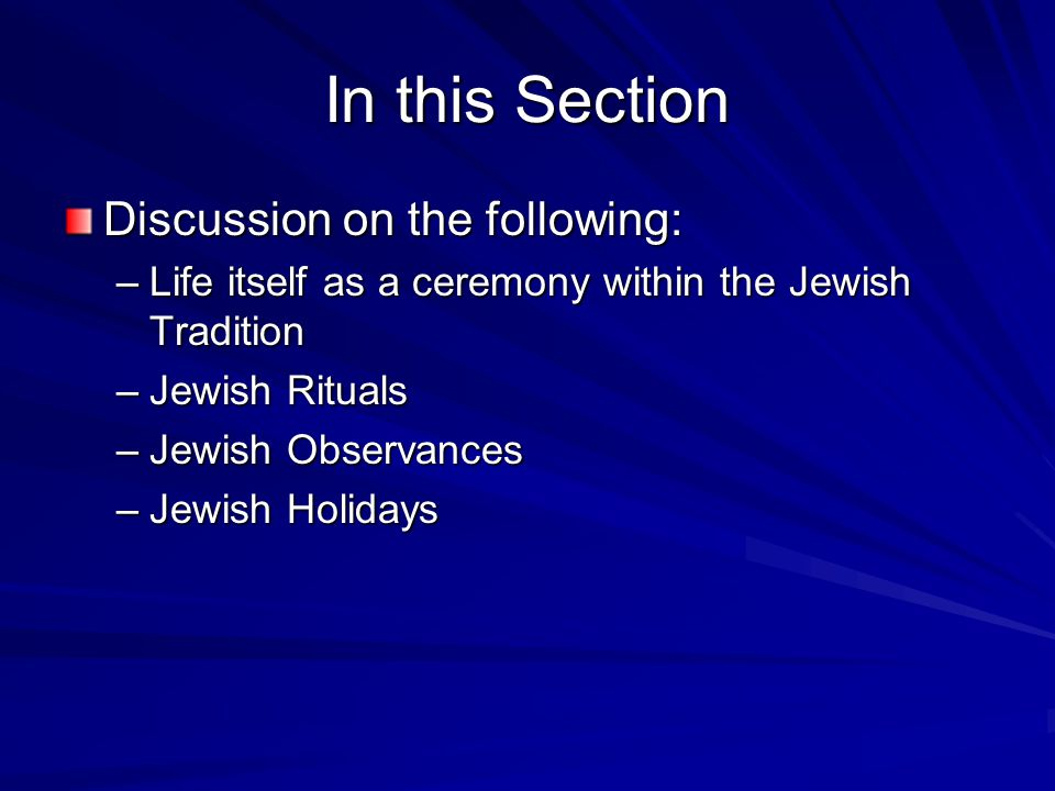 In this Section Discussion on the following: –Life itself as a ceremony within the Jewish Tradition –Jewish Rituals –Jewish Observances –Jewish Holida