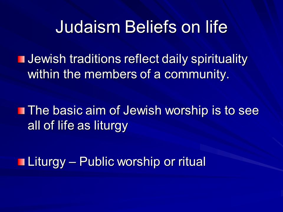 Judaism Beliefs on life Jewish traditions reflect daily spirituality within the members of a community. The basic aim of Jewish worship is to see all