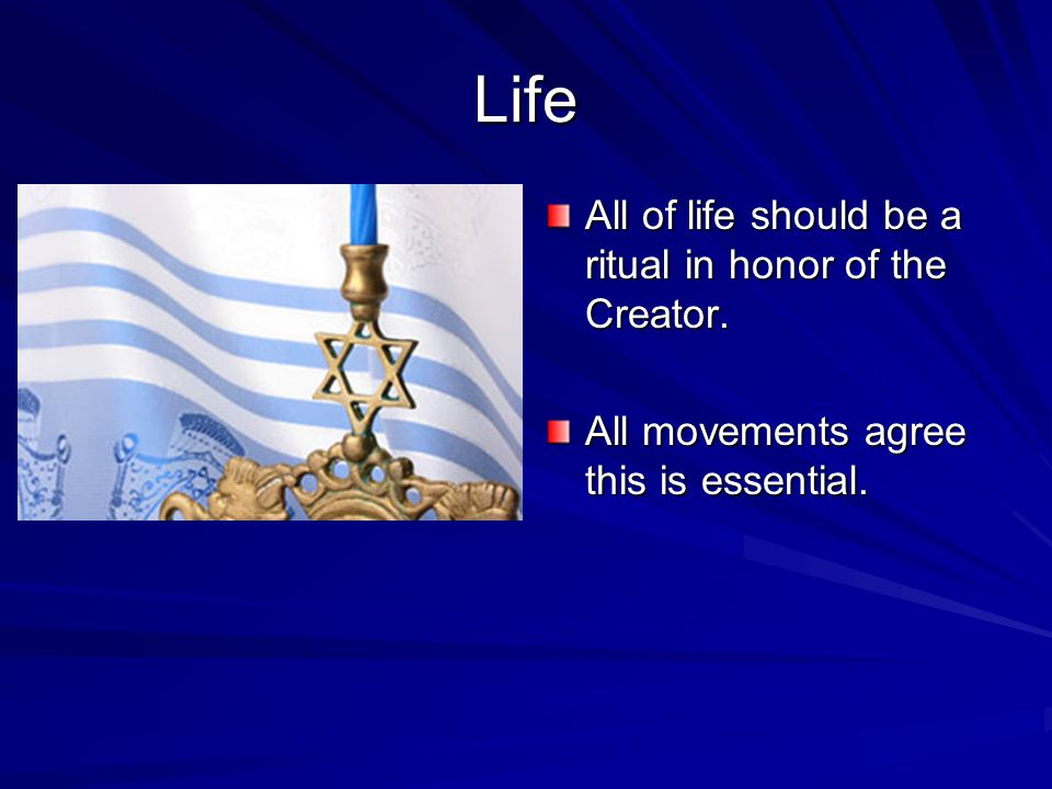 Life All of life should be a ritual in honor of the Creator. All movements agree this is essential.