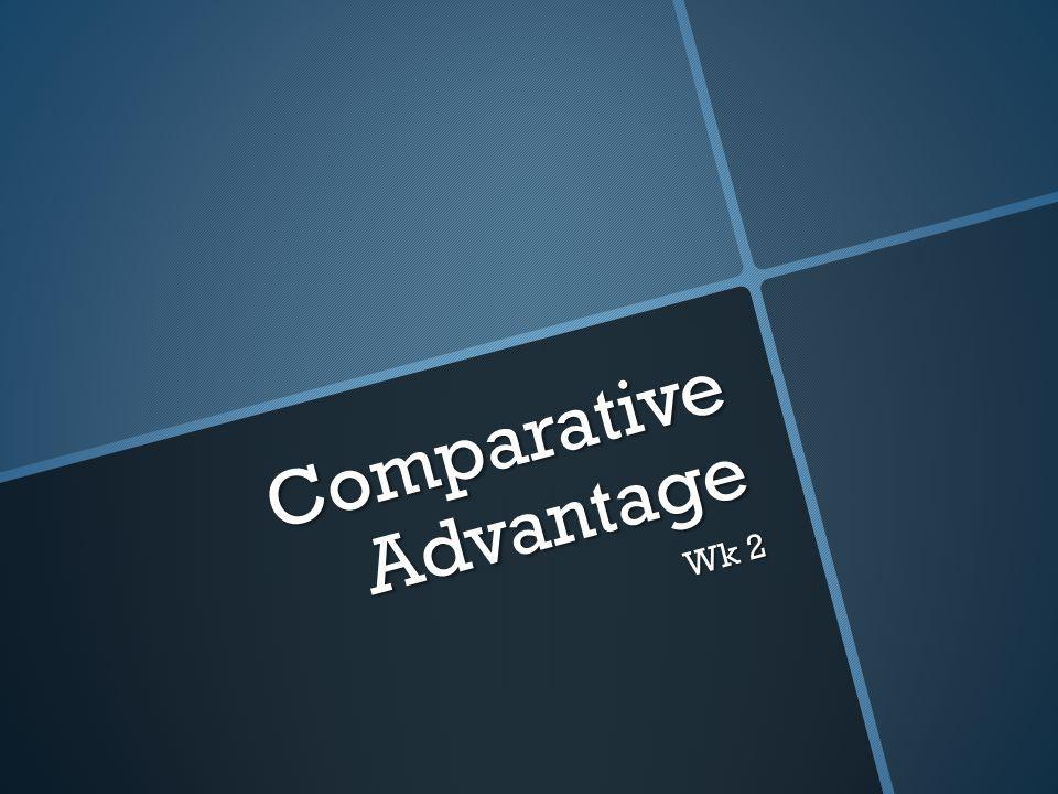 Comparative Advantage Wk 2
