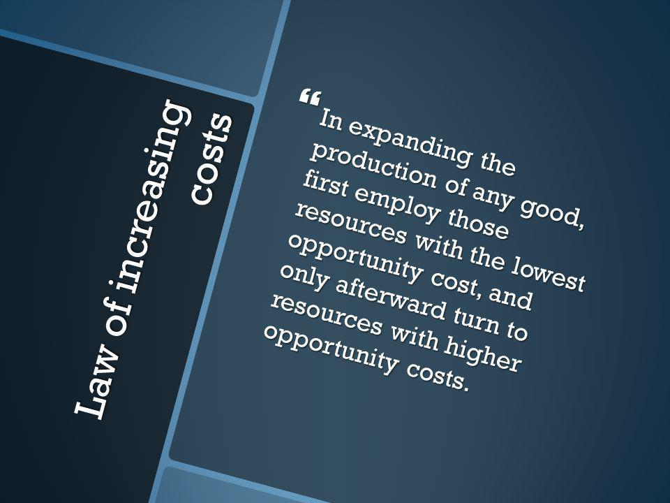Law of increasing costs  In expanding the production of any good, first employ those resources with the lowest opportunity cost, and only afterward turn to resources with higher opportunity costs.