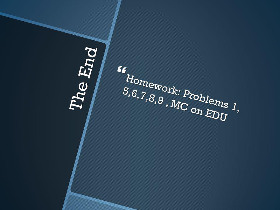The End  Homework: Problems 1, 5,6,7,8,9, MC on EDU