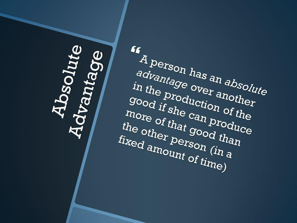 Absolute Advantage  A person has an absolute advantage over another in the production of the good if she can produce more of that good than the other person (in a fixed amount of time)