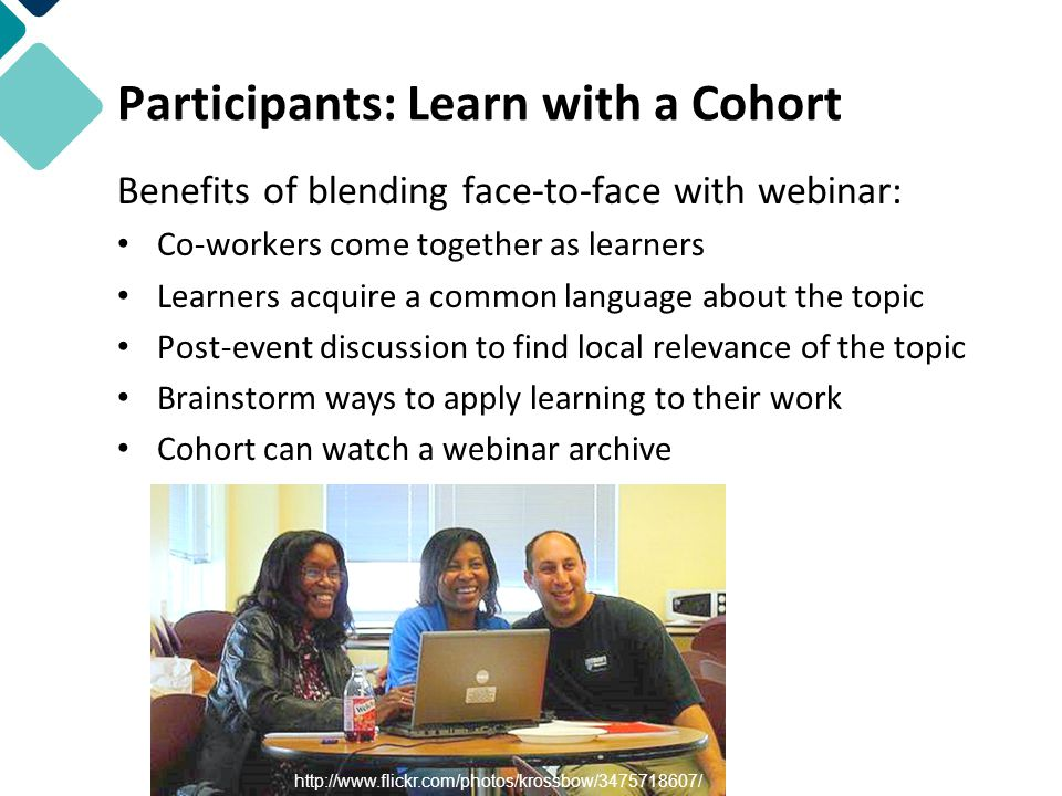 Benefits of blending face-to-face with webinar: Co-workers come together as learners Learners acquire a common language about the topic Post-event discussion to find local relevance of the topic Brainstorm ways to apply learning to their work Cohort can watch a webinar archive http://www.flickr.com/photos/krossbow/3475718607/ Participants: Learn with a Cohort
