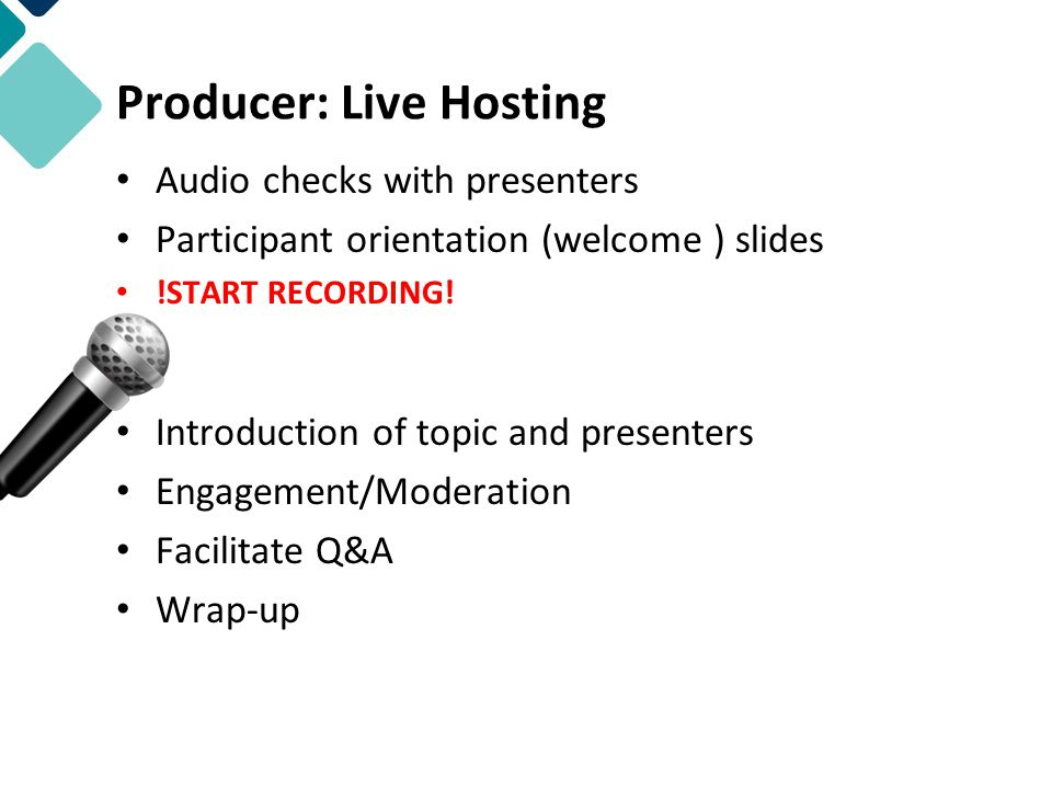 Producer: Live Hosting Audio checks with presenters Participant orientation (welcome ) slides !START RECORDING.