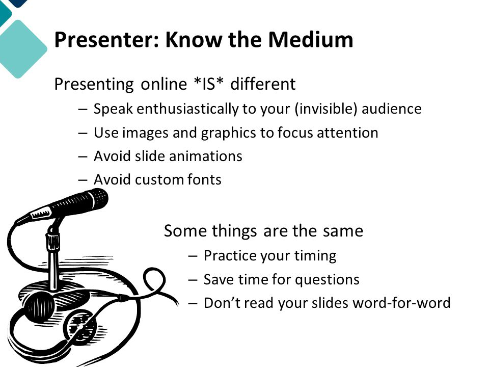 Presenter: Know the Medium Presenting online *IS* different – Speak enthusiastically to your (invisible) audience – Use images and graphics to focus attention – Avoid slide animations – Avoid custom fonts Some things are the same – Practice your timing – Save time for questions – Don't read your slides word-for-word