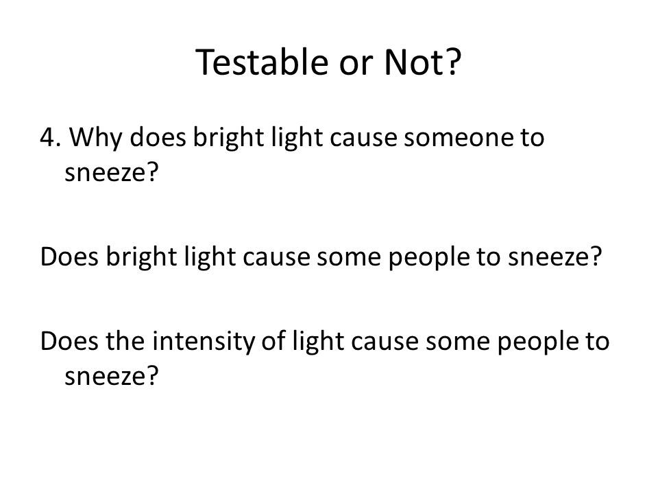 Testable or Not? 4. Why does bright light cause someone to sneeze? Does bright light cause some people to sneeze? Does the intensity of light cause so