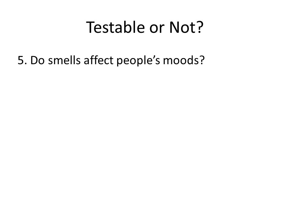 Testable or Not? 5. Do smells affect people's moods?