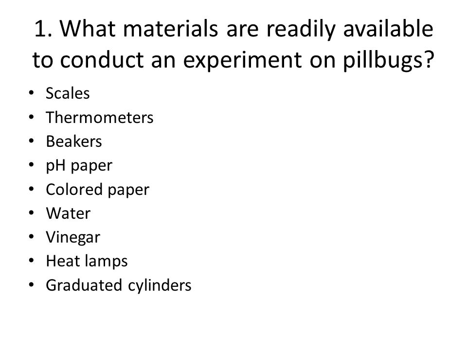 1. What materials are readily available to conduct an experiment on pillbugs? Scales Thermometers Beakers pH paper Colored paper Water Vinegar Heat la