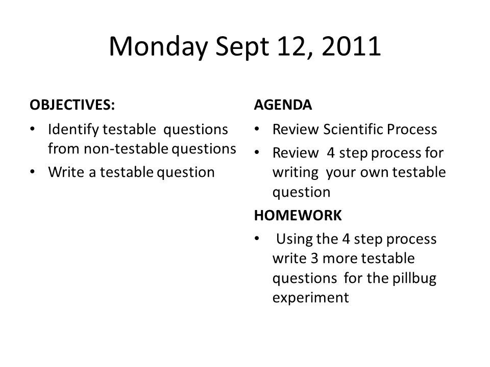 Bell-ringer – Choose one of the 3 testable questions you wrote for homework about pillbugs – Write that question that you are interested in testing on the little strip of paper – Go through the testable question checklist to determine if your question is testable