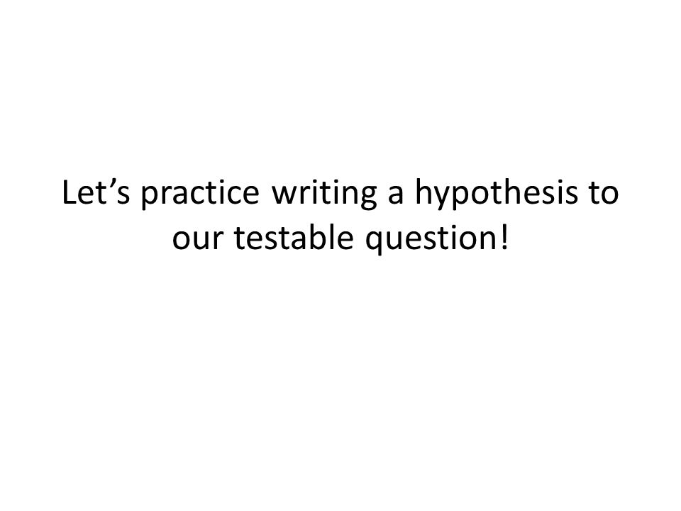 Let's practice writing a hypothesis to our testable question!