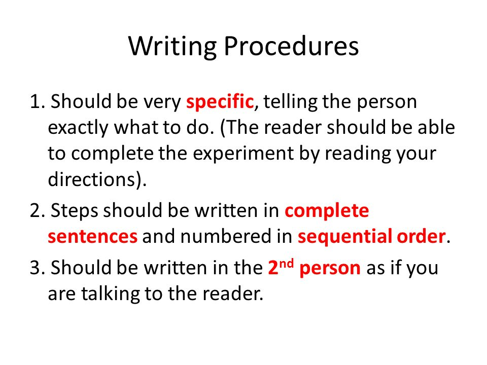 Writing Procedures 1. Should be very specific, telling the person exactly what to do. (The reader should be able to complete the experiment by reading