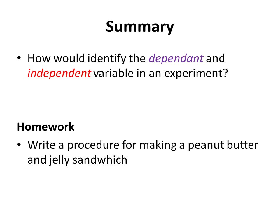 Summary How would identify the dependant and independent variable in an experiment? Homework Write a procedure for making a peanut butter and jelly sa