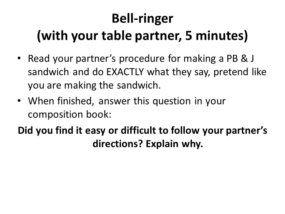 Bell-ringer (with your table partner, 5 minutes) Read your partner's procedure for making a PB & J sandwich and do EXACTLY what they say, pretend like