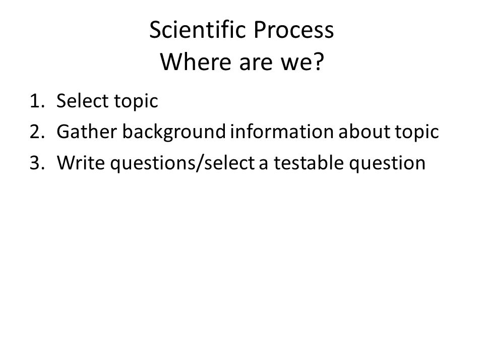 Scientific Process Where are we? 1.Select topic 2.Gather background information about topic 3.Write questions/select a testable question