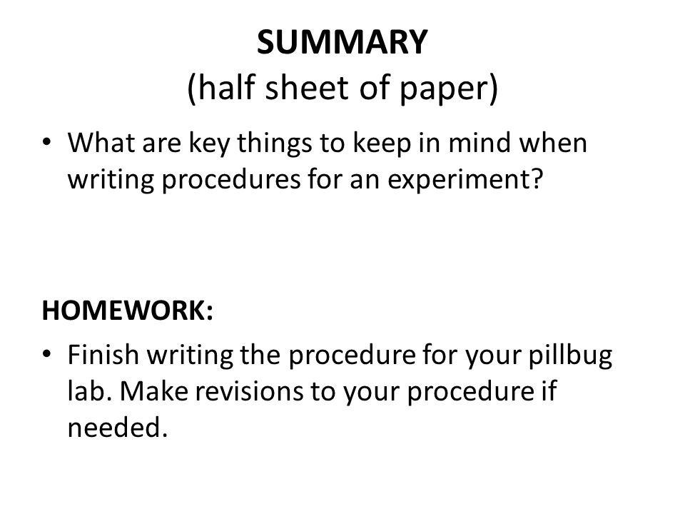 SUMMARY (half sheet of paper) What are key things to keep in mind when writing procedures for an experiment? HOMEWORK: Finish writing the procedure fo