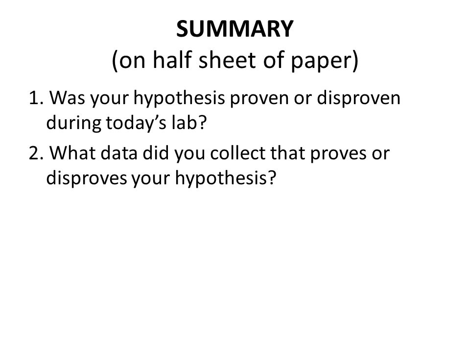 SUMMARY (on half sheet of paper) 1. Was your hypothesis proven or disproven during today's lab? 2. What data did you collect that proves or disproves