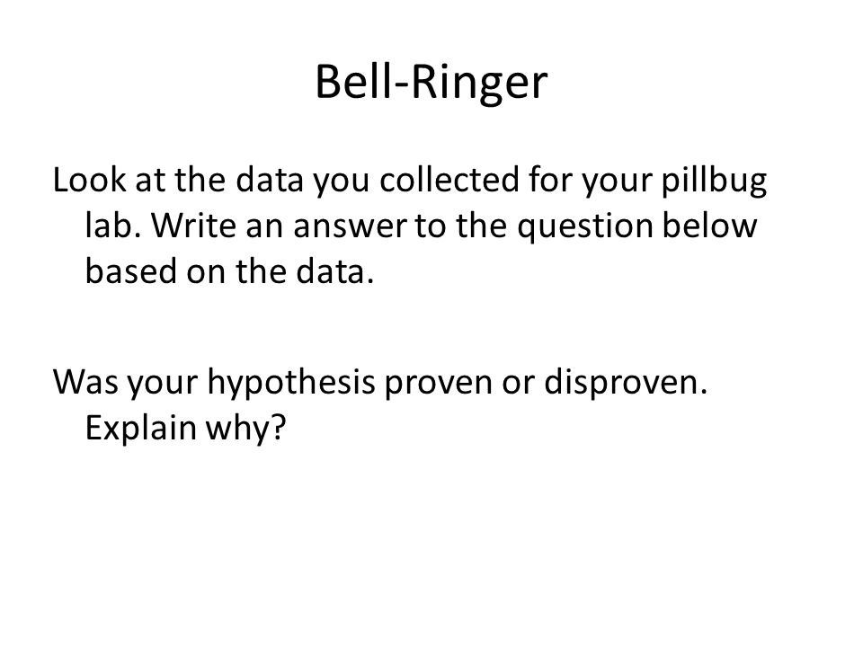 Bell-Ringer Look at the data you collected for your pillbug lab. Write an answer to the question below based on the data. Was your hypothesis proven o
