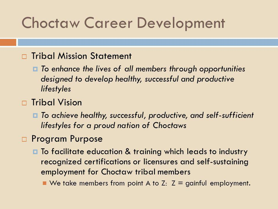 Choctaw Career Development  Tribal Mission Statement  To enhance the lives of all members through opportunities designed to develop healthy, success