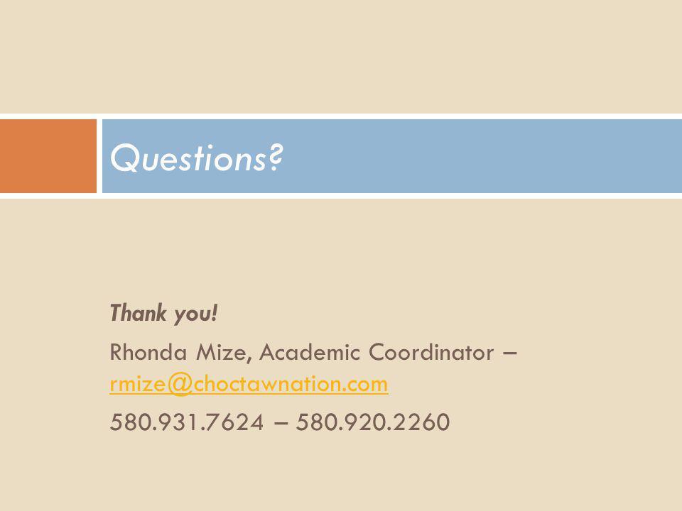 Thank you! Rhonda Mize, Academic Coordinator – rmize@choctawnation.com rmize@choctawnation.com 580.931.7624 – 580.920.2260 Questions?