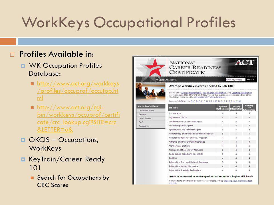 WorkKeys Occupational Profiles  Profiles Available in:  WK Occupation Profiles Database: http://www.act.org/workkeys /profiles/occuprof/occutop.ht m