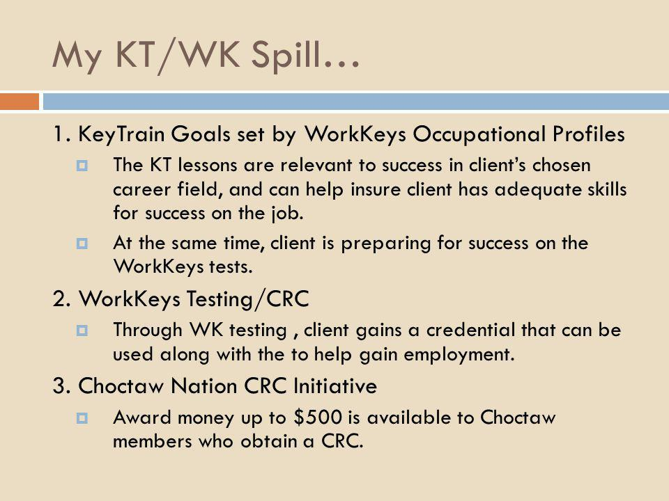 My KT/WK Spill… 1. KeyTrain Goals set by WorkKeys Occupational Profiles  The KT lessons are relevant to success in client's chosen career field, and