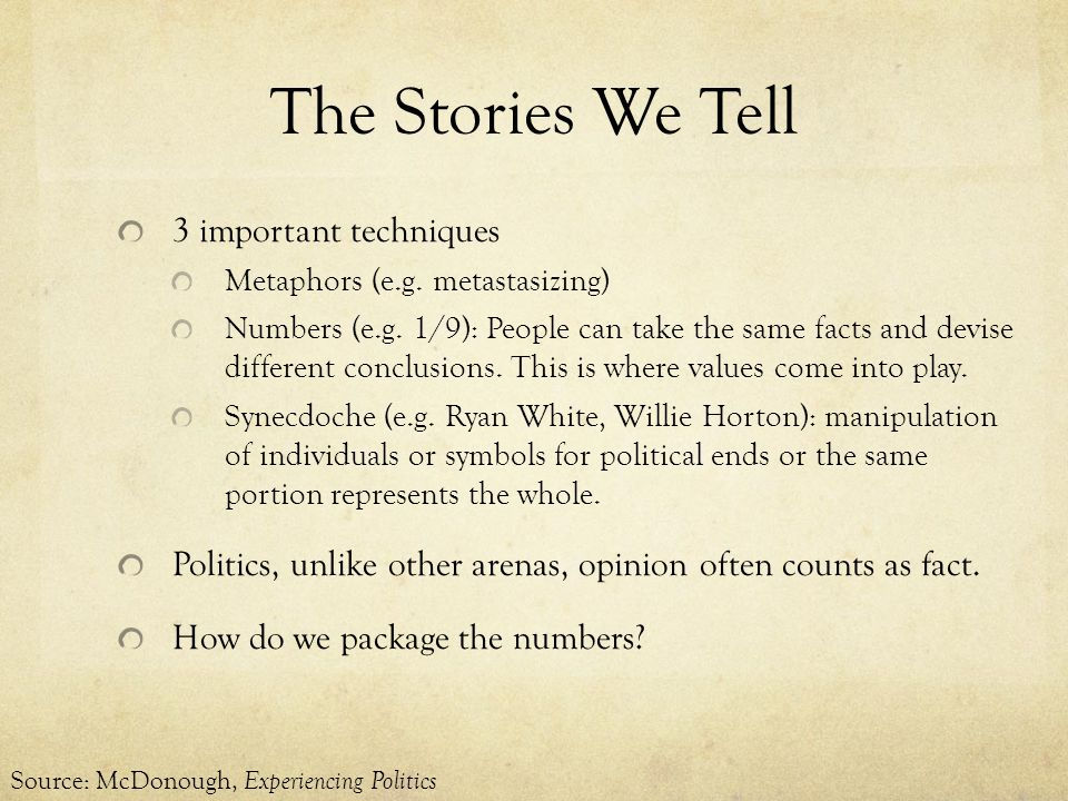 The Stories We Tell 3 important techniques Metaphors (e.g. metastasizing) Numbers (e.g. 1/9): People can take the same facts and devise different conc