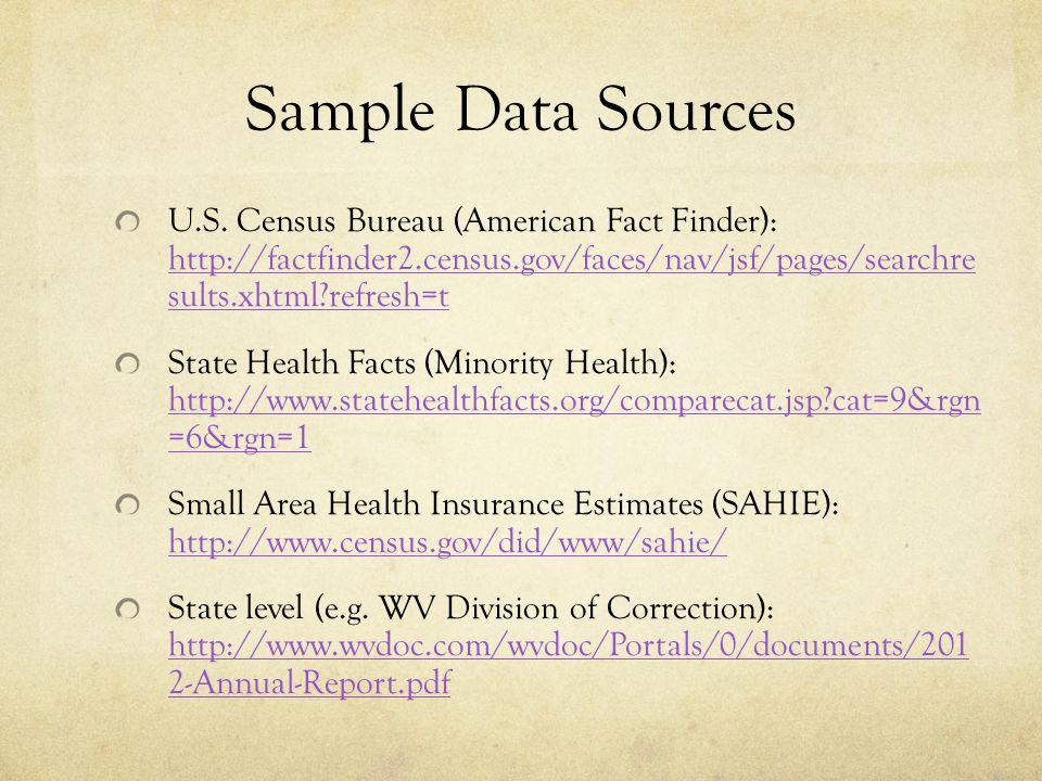 Sample Data Sources U.S. Census Bureau (American Fact Finder): http://factfinder2.census.gov/faces/nav/jsf/pages/searchre sults.xhtml?refresh=t http:/