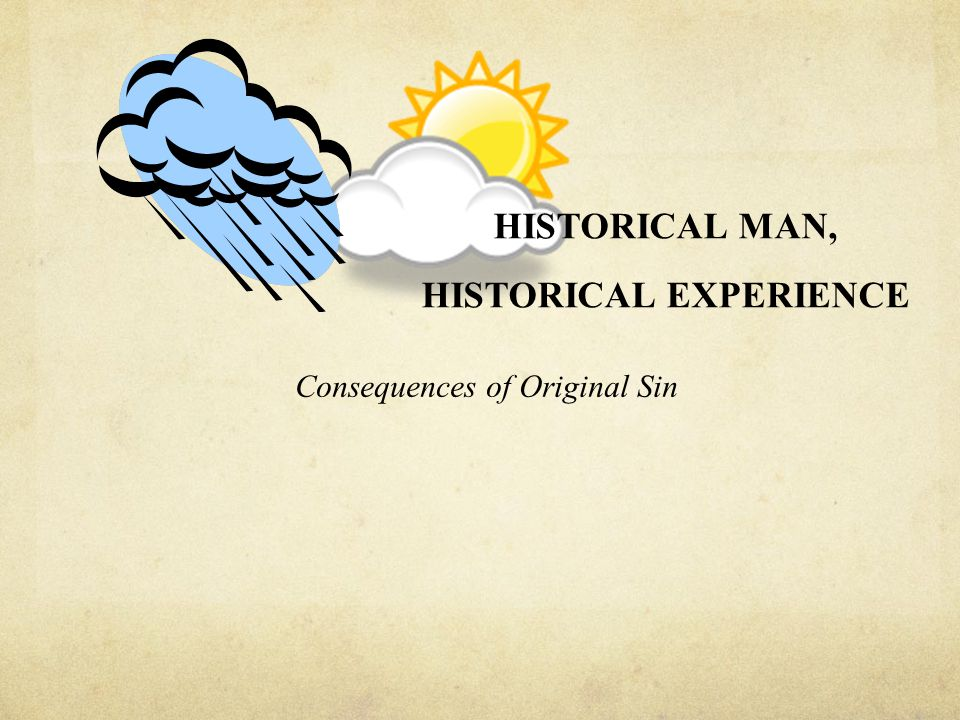 HISTORICAL MAN, HISTORICAL EXPERIENCE Consequences of Original Sin