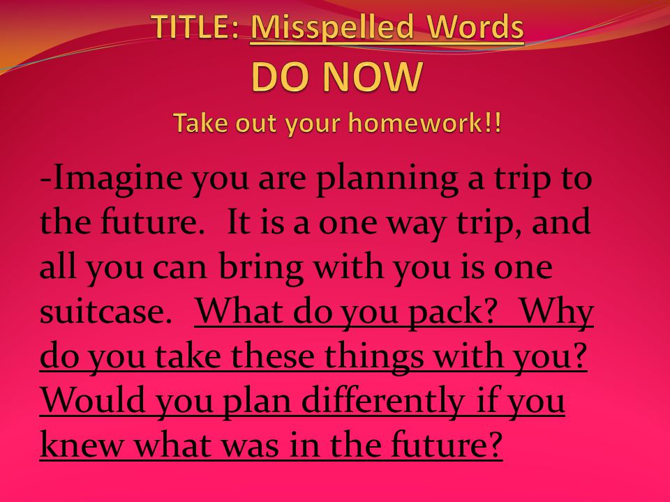 -Imagine you are planning a trip to the future.