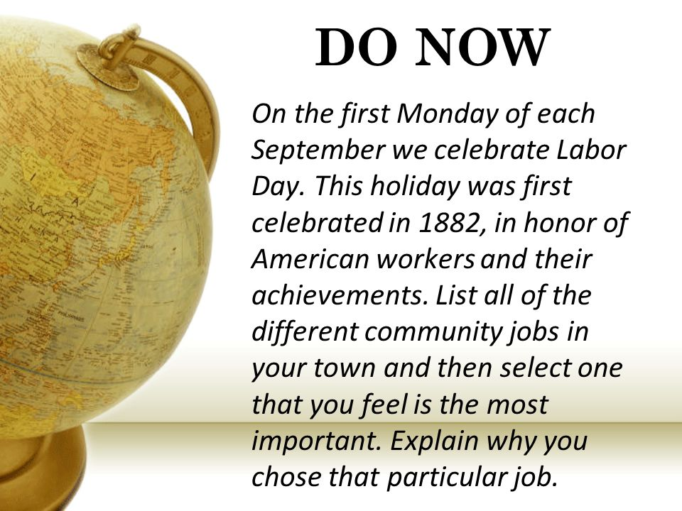 DO NOW On the first Monday of each September we celebrate Labor Day. This holiday was first celebrated in 1882, in honor of American workers and their