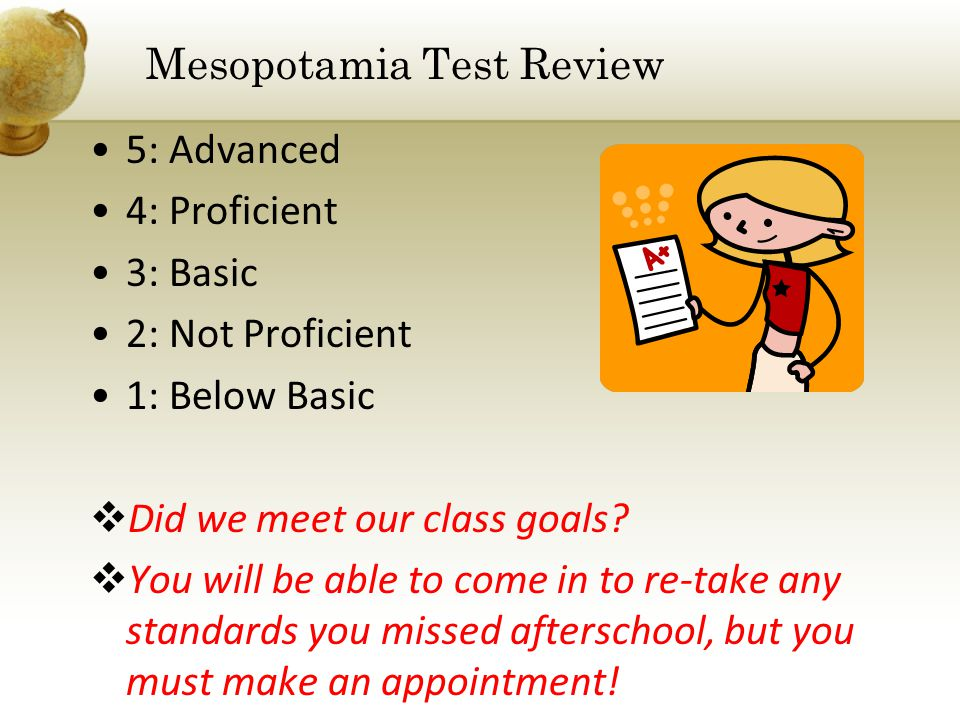 Mesopotamia Test Review 5: Advanced 4: Proficient 3: Basic 2: Not Proficient 1: Below Basic  Did we meet our class goals?  You will be able to come