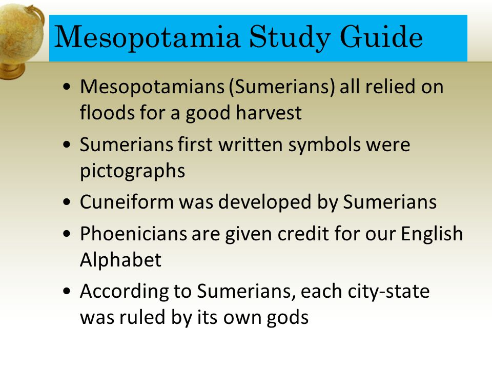 Mesopotamia Study Guide Mesopotamians (Sumerians) all relied on floods for a good harvest Sumerians first written symbols were pictographs Cuneiform was developed by Sumerians Phoenicians are given credit for our English Alphabet According to Sumerians, each city-state was ruled by its own gods
