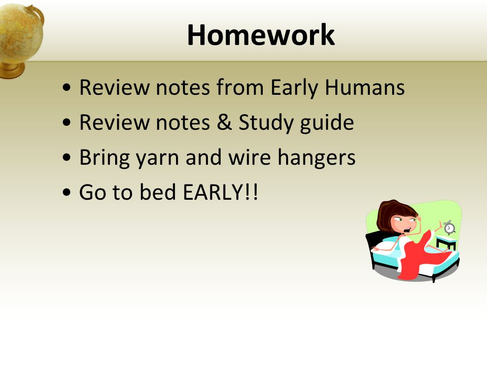 Review notes from Early Humans Review notes & Study guide Bring yarn and wire hangers Go to bed EARLY!! Homework
