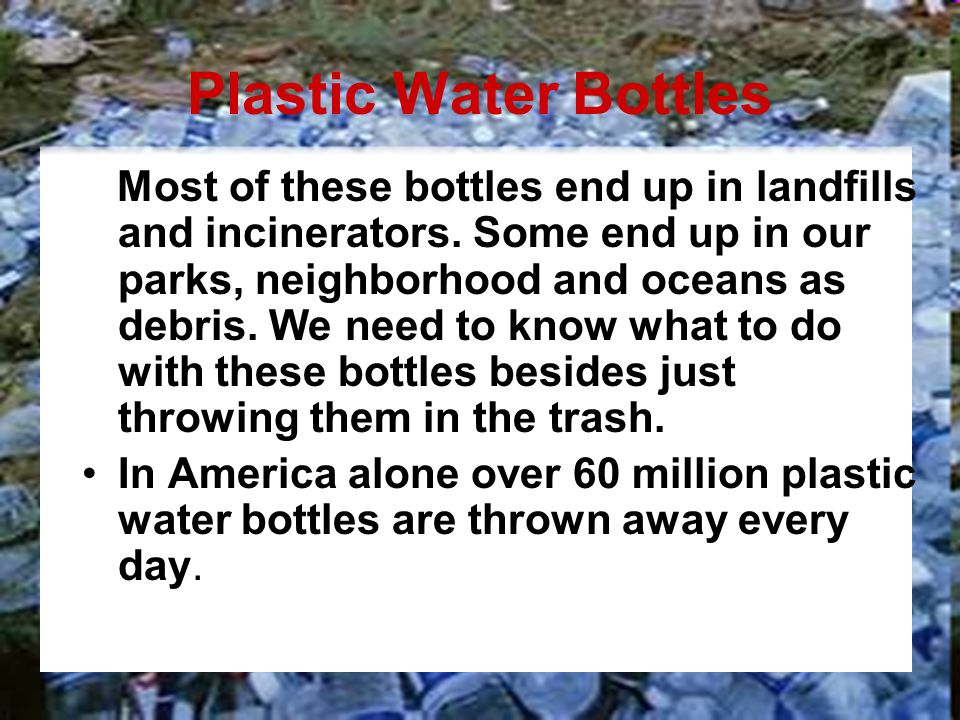 Plastic Water Bottles Most of these bottles end up in landfills and incinerators. Some end up in our parks, neighborhood and oceans as debris. We need