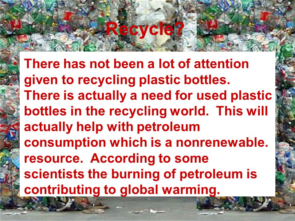 Recycle? There has not been a lot of attention given to recycling plastic bottles. There is actually a need for used plastic bottles in the recycling