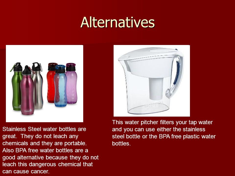 Alternatives Stainless Steel water bottles are great. They do not leach any chemicals and they are portable. Also BPA free water bottles are a good al