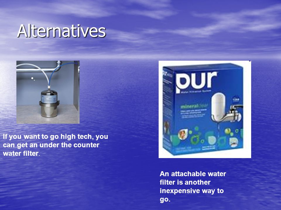 Alternatives. If you want to go high tech, you can get an under the counter water filter.