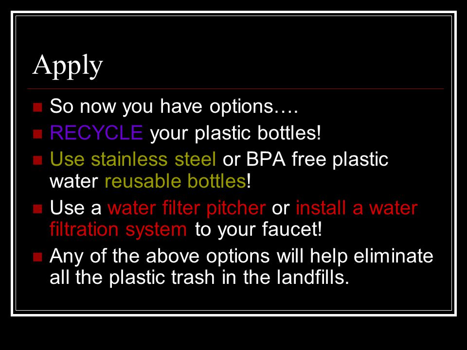 Apply So now you have options…. RECYCLE your plastic bottles! Use stainless steel or BPA free plastic water reusable bottles! Use a water filter pitch