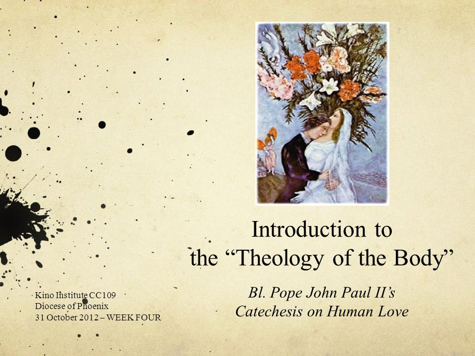 "Introduction to the ""Theology of the Body"" Bl. Pope John Paul II's Catechesis on Human Love Kino Institute CC109 Diocese of Phoenix 31 October 2012 –"