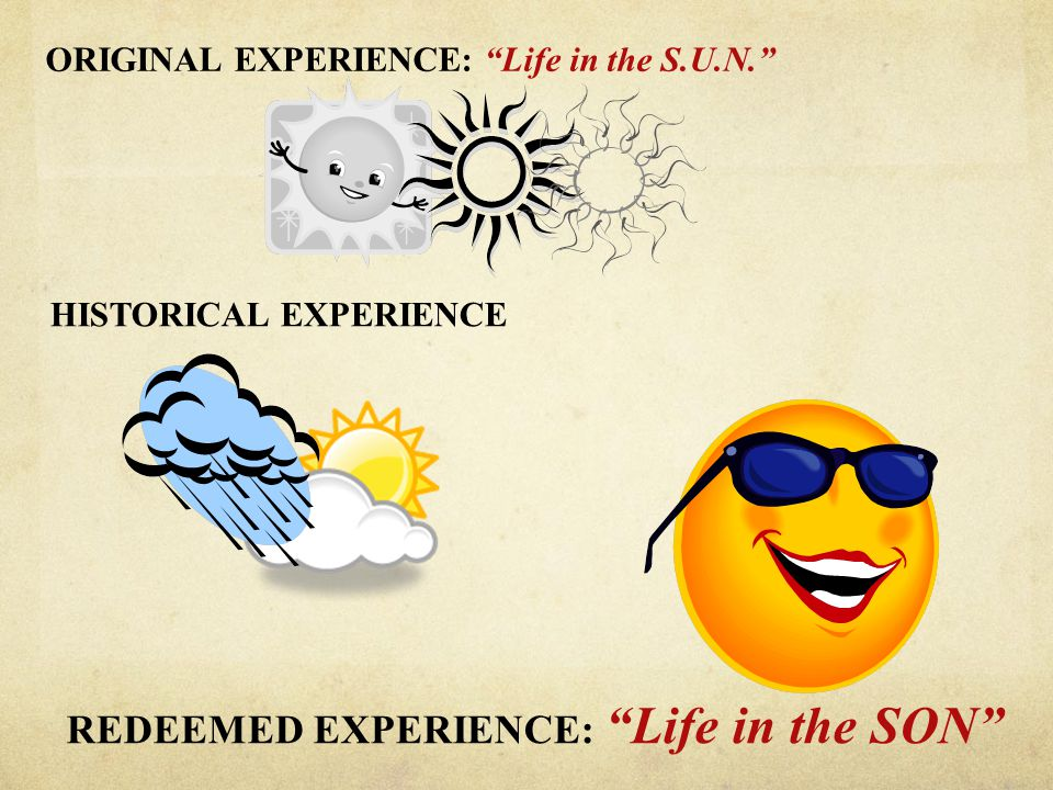 "ORIGINAL EXPERIENCE: ""Life in the S.U.N."" HISTORICAL EXPERIENCE REDEEMED EXPERIENCE: ""Life in the SON"""